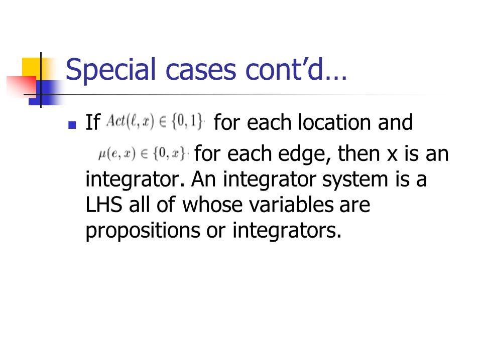 Special cases cont'd… If for each location and for each edge, then x is an integrator. An integrator system is a LHS all of whose variables are propos