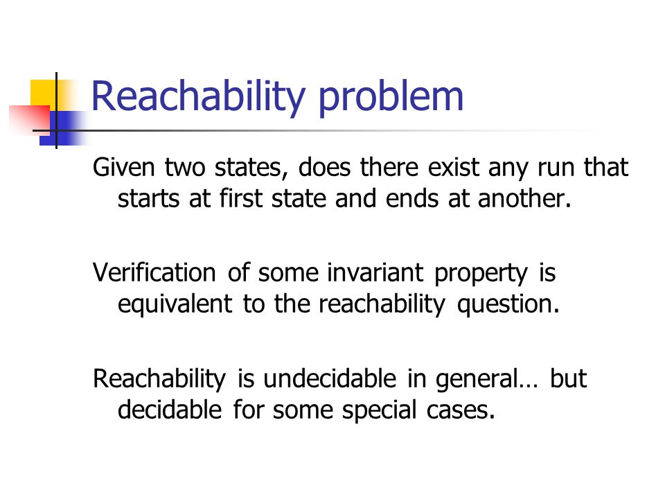 Reachability problem Given two states, does there exist any run that starts at first state and ends at another.
