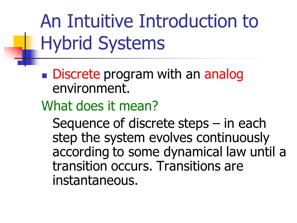 An Intuitive Introduction to Hybrid Systems Discrete program with an analog environment. What does it mean? Sequence of discrete steps – in each step