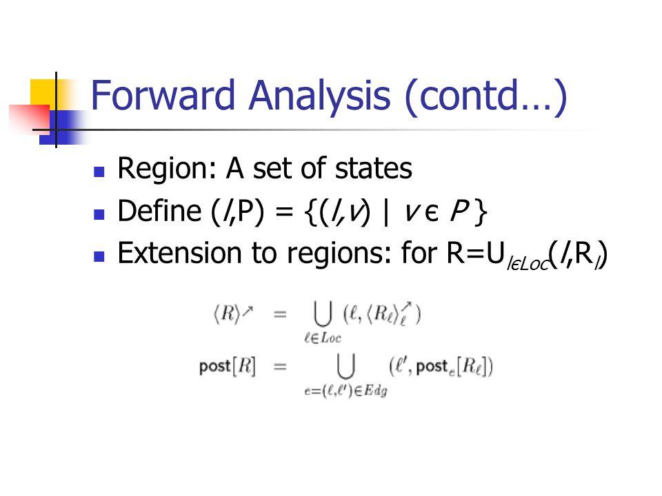 Forward Analysis (contd…) Region: A set of states Define (l,P) = {(l,v) | v є P } Extension to regions: for R=U lєLoc (l,R l )
