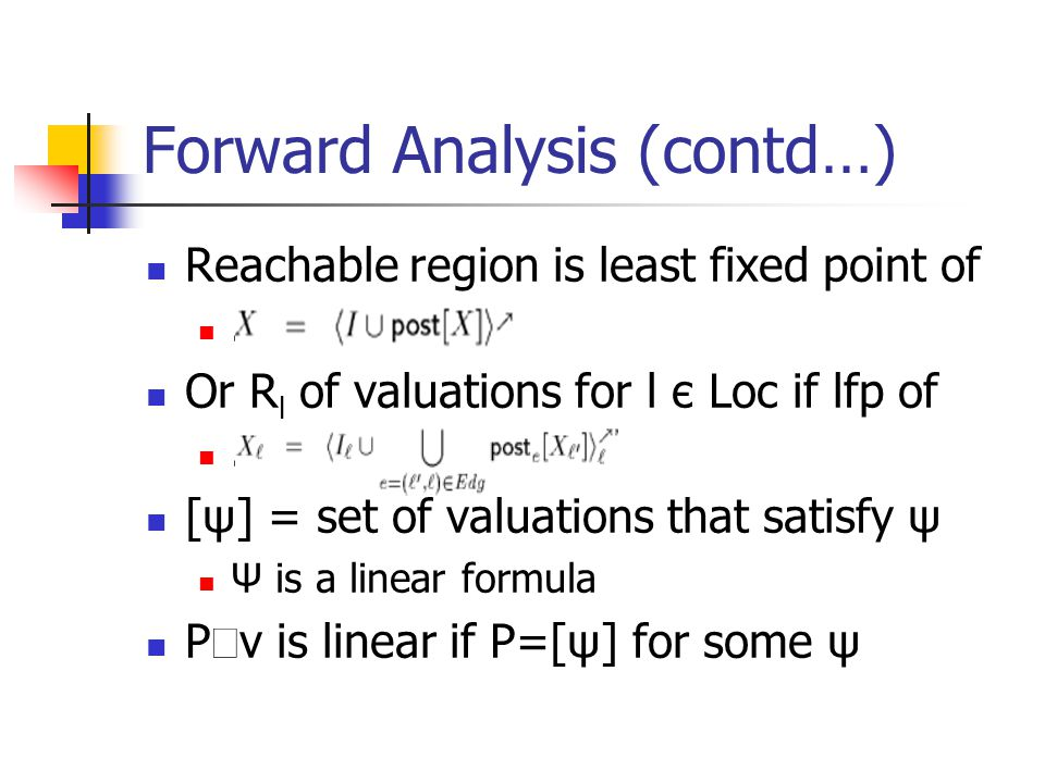 Forward Analysis (contd…) Reachable region is least fixed point of. Or R l of valuations for l є Loc if lfp of. [ψ] = set of valuations that satisfy ψ