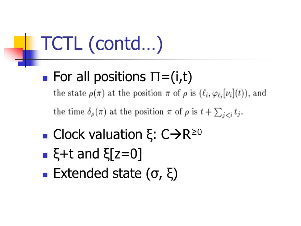 TCTL (contd…) For all positions  =(i,t) Clock valuation ξ: C  R ≥0 ξ+t and ξ[z=0] Extended state (σ, ξ)