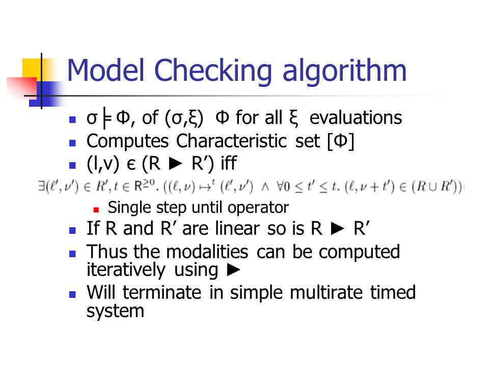 Model Checking algorithm σ ╞ Φ, of (σ,ξ) Φ for all ξ evaluations Computes Characteristic set [Φ] (l,v) є (R ► R') iff Single step until operator If R