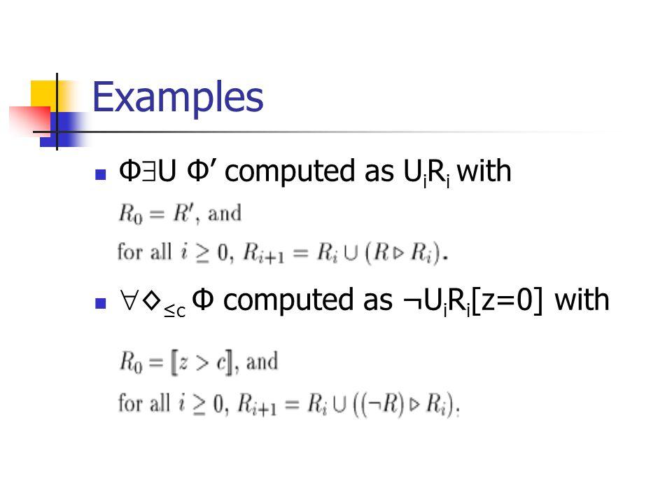 Examples Φ  U Φ' computed as U i R i with  ◊ ≤c Φ computed as ¬U i R i [z=0] with