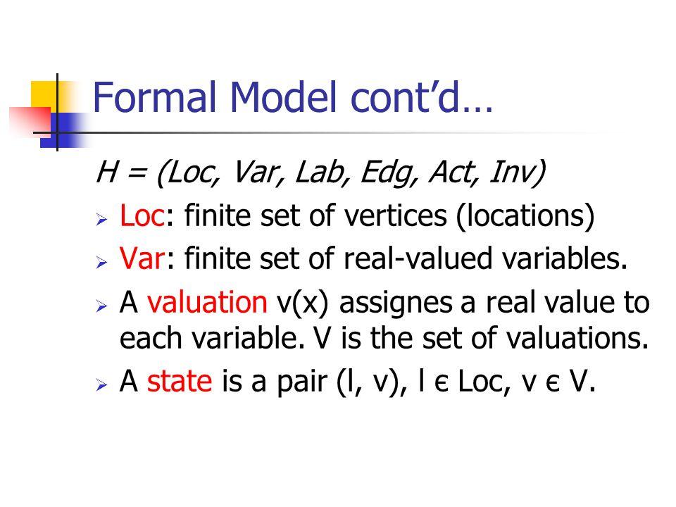 Formal Model cont'd… H = (Loc, Var, Lab, Edg, Act, Inv)  Loc: finite set of vertices (locations)  Var: finite set of real-valued variables.