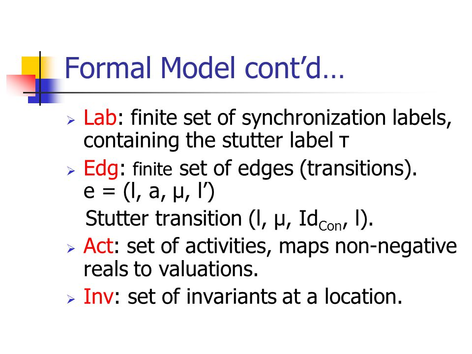 Formal Model cont'd…  Lab: finite set of synchronization labels, containing the stutter label τ  Edg: finite set of edges (transitions).