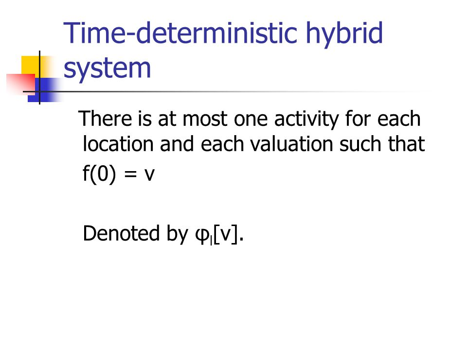 Time-deterministic hybrid system There is at most one activity for each location and each valuation such that f(0) = v Denoted by φ l [v].