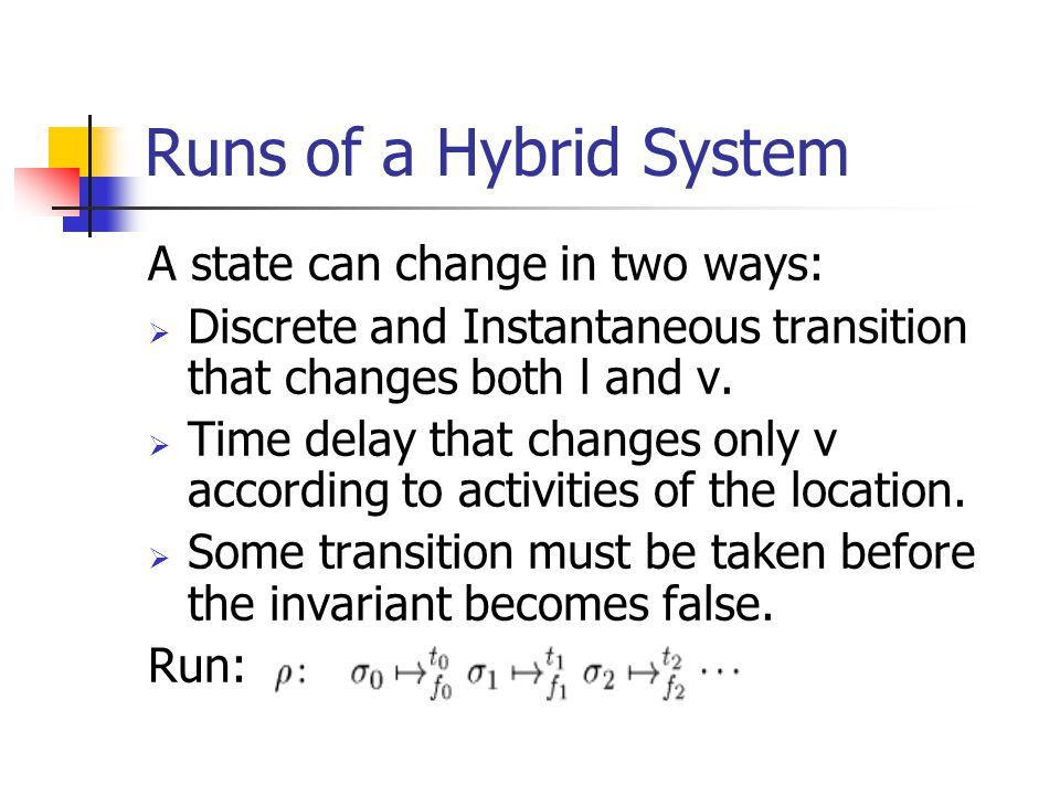 Runs of a Hybrid System A state can change in two ways:  Discrete and Instantaneous transition that changes both l and v.