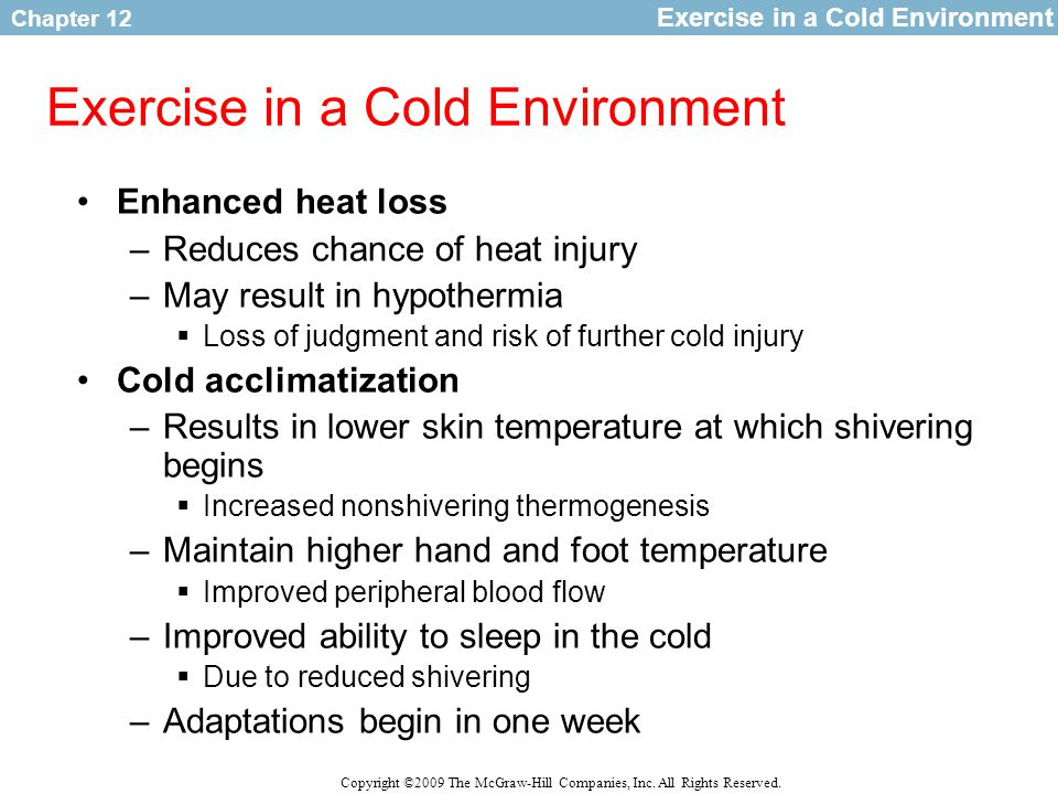 Chapter 12 Copyright ©2009 The McGraw-Hill Companies, Inc. All Rights Reserved. Exercise in a Cold Environment Enhanced heat loss –Reduces chance of h