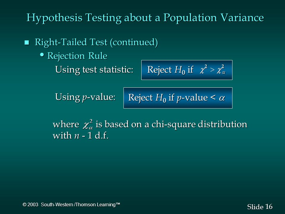 16 Slide © 2003 South-Western /Thomson Learning™ Hypothesis Testing about a Population Variance n Right-Tailed Test (continued) Rejection Rule Rejection Rule Using test statistic: Using test statistic: Using p -value: Using p -value: where is based on a chi-square distribution with n - 1 d.f.