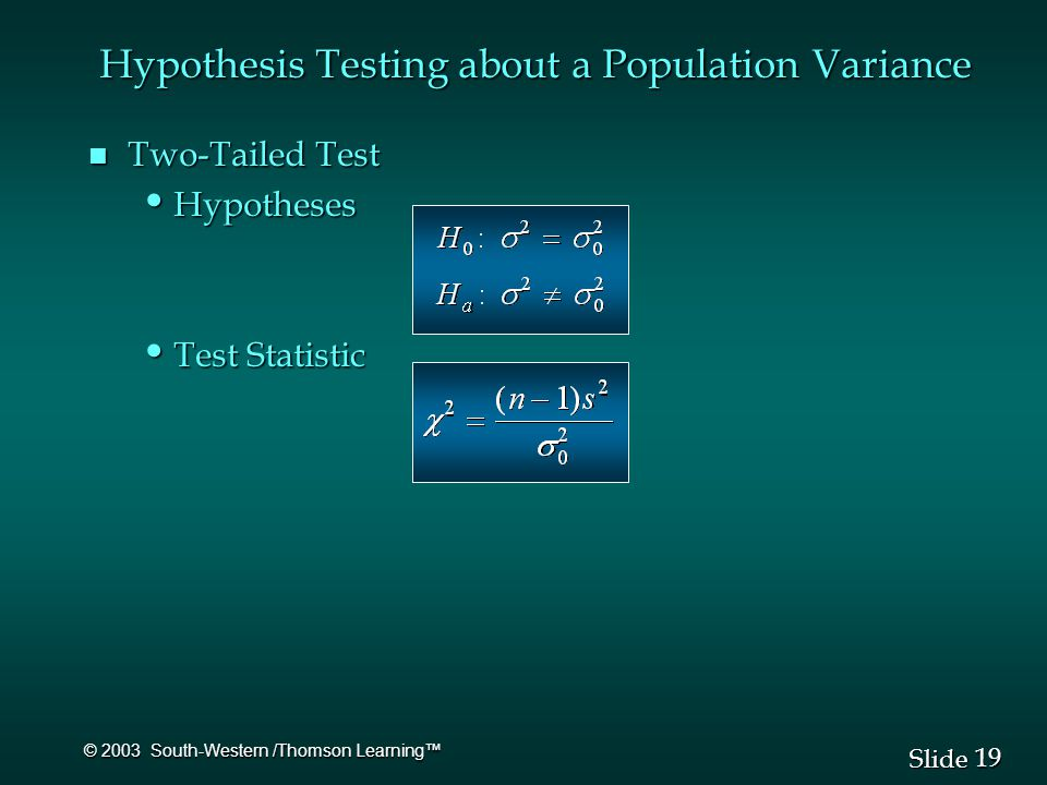 19 Slide © 2003 South-Western /Thomson Learning™ n Two-Tailed Test Hypotheses Hypotheses Test Statistic Test Statistic Hypothesis Testing about a Population Variance