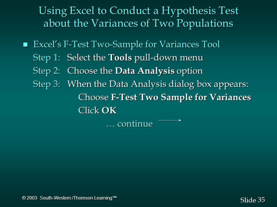 35 Slide © 2003 South-Western /Thomson Learning™ n Excel's F-Test Two-Sample for Variances Tool Step 1: Select the Tools pull-down menu Step 2: Choose the Data Analysis option Step 3: When the Data Analysis dialog box appears: Choose F-Test Two Sample for Variances Click OK … continue Using Excel to Conduct a Hypothesis Test about the Variances of Two Populations