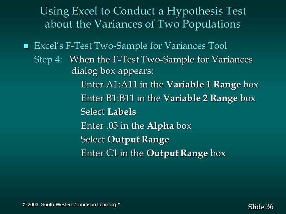 36 Slide © 2003 South-Western /Thomson Learning™ n Excel's F-Test Two-Sample for Variances Tool Step 4: When the F-Test Two-Sample for Variances dialog box appears: Enter A1:A11 in the Variable 1 Range box Enter B1:B11 in the Variable 2 Range box Select Labels Enter.05 in the Alpha box Select Output Range Enter C1 in the Output Range box Using Excel to Conduct a Hypothesis Test about the Variances of Two Populations