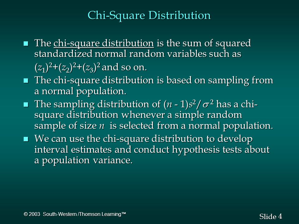 4 4 Slide © 2003 South-Western /Thomson Learning™ Chi-Square Distribution n The chi-square distribution is the sum of squared standardized normal random variables such as ( z 1 ) 2 +( z 2 ) 2 +( z 3 ) 2 and so on.