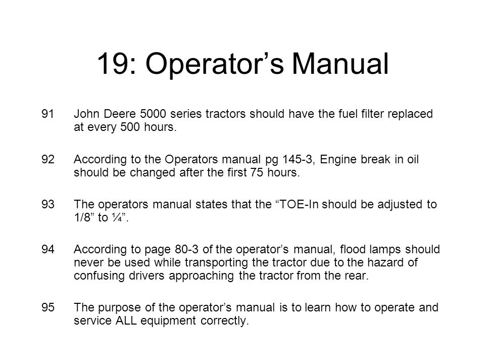 19: Operator's Manual 91John Deere 5000 series tractors should have the fuel filter replaced at every 500 hours.