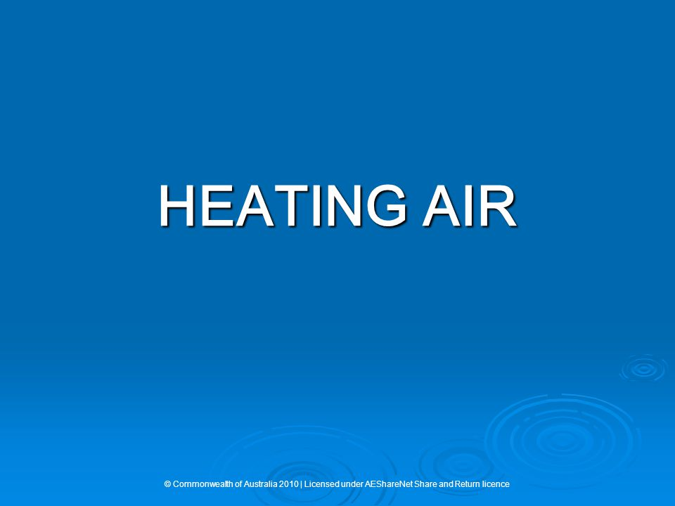HEATING AIR © Commonwealth of Australia 2010 | Licensed under AEShareNet Share and Return licence