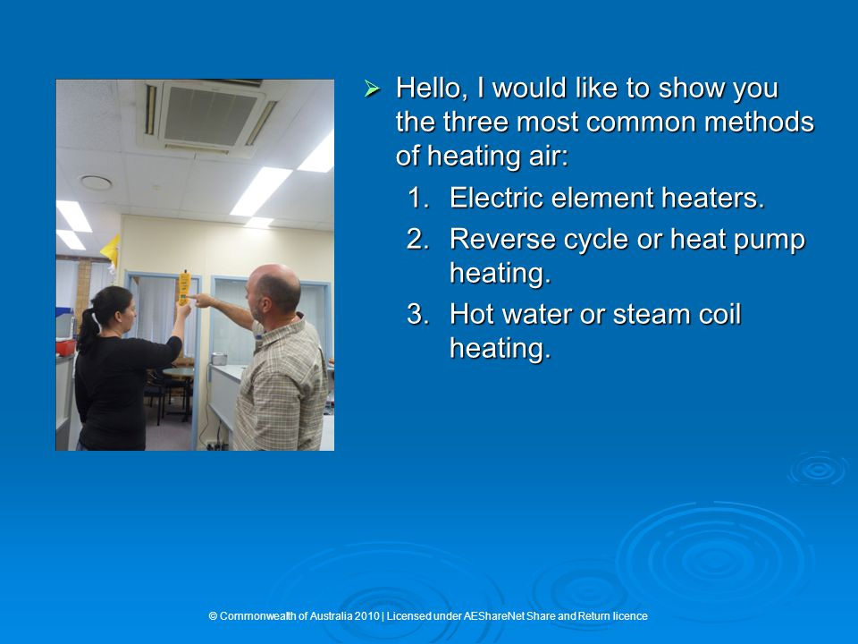  Hello, I would like to show you the three most common methods of heating air: 1.Electric element heaters. 2.Reverse cycle or heat pump heating. 3.Ho