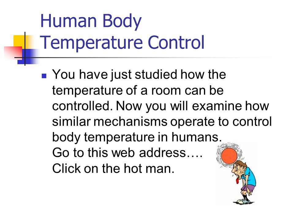 You have just studied how the temperature of a room can be controlled. Now you will examine how similar mechanisms operate to control body temperature