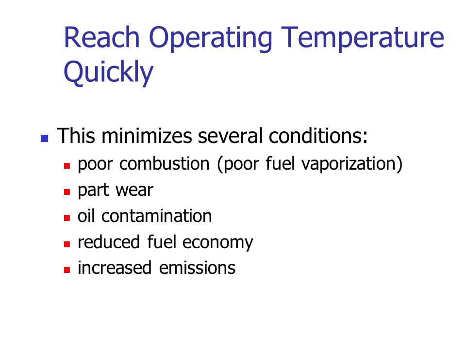 Reach Operating Temperature Quickly This minimizes several conditions: poor combustion (poor fuel vaporization) part wear oil contamination reduced fu