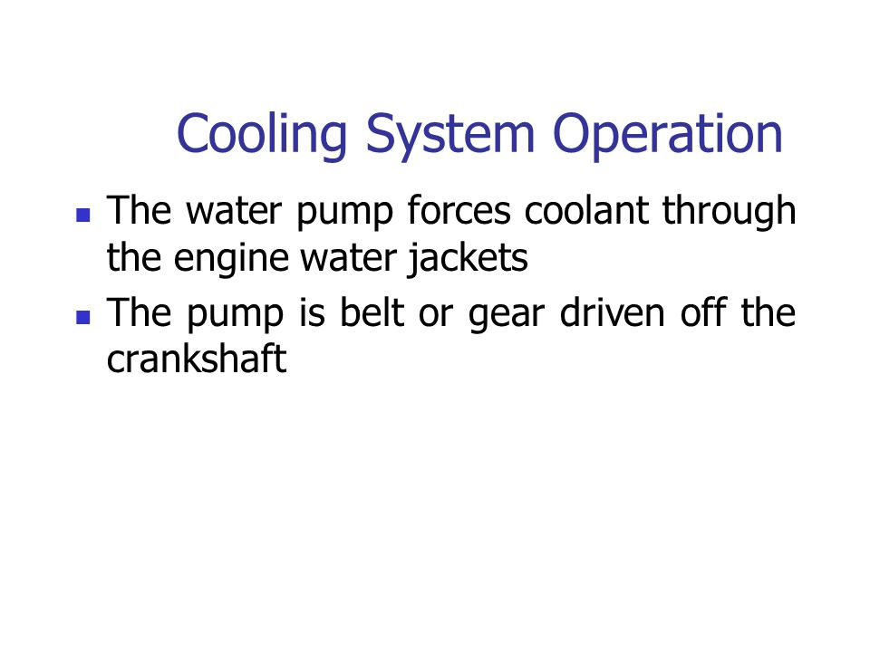 Cooling System Operation The water pump forces coolant through the engine water jackets The pump is belt or gear driven off the crankshaft