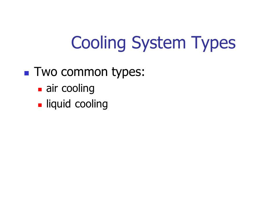 Cooling System Types Two common types: air cooling liquid cooling