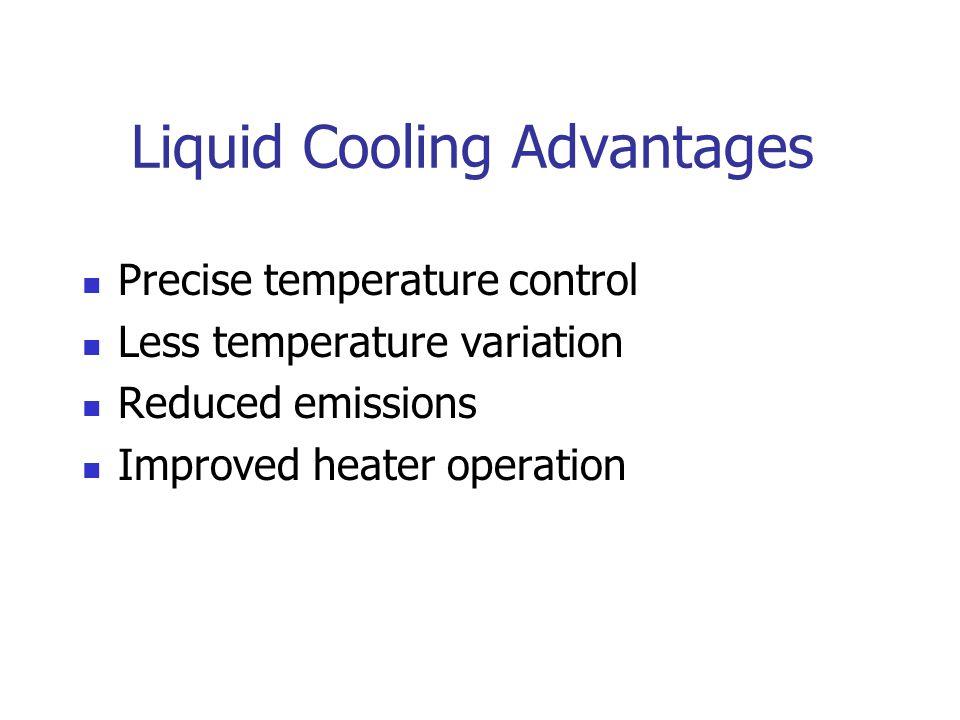 Liquid Cooling Advantages Precise temperature control Less temperature variation Reduced emissions Improved heater operation