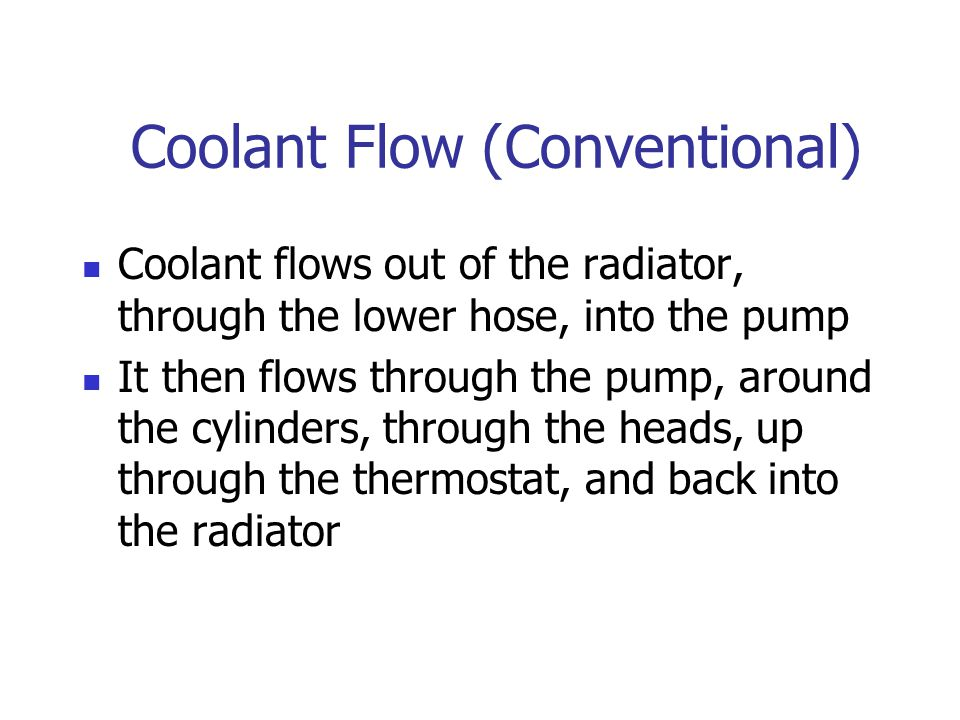 Coolant Flow (Conventional) Coolant flows out of the radiator, through the lower hose, into the pump It then flows through the pump, around the cylind