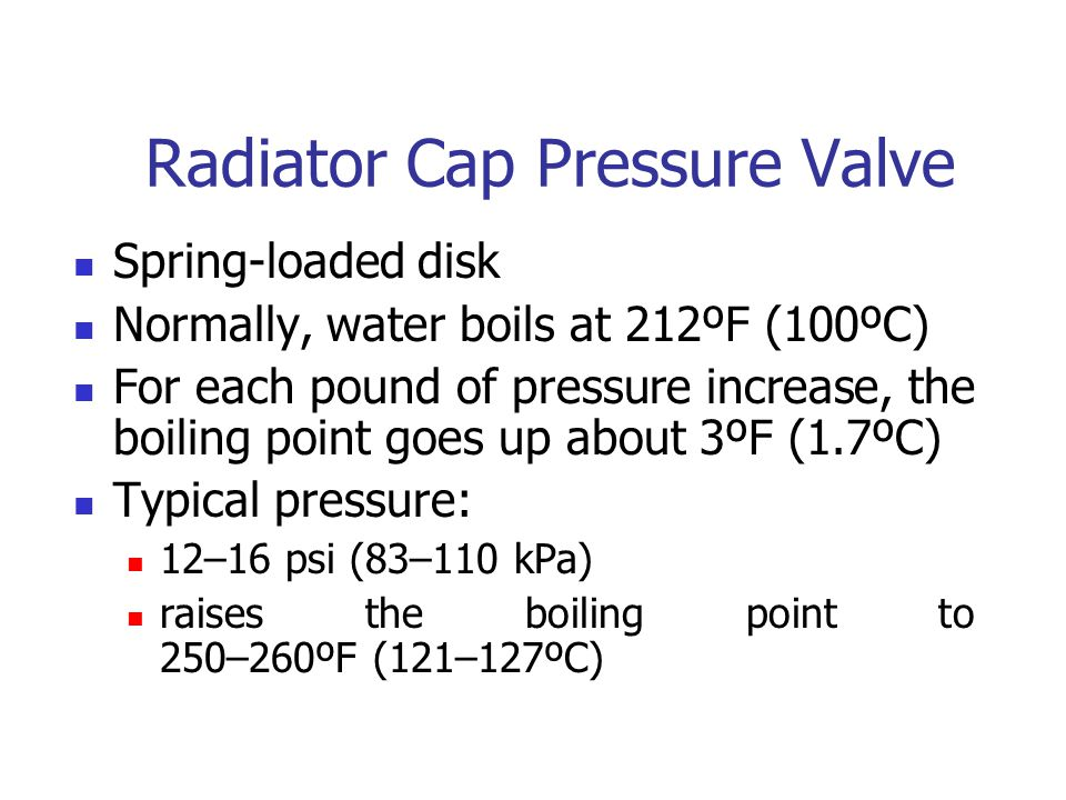 Radiator Cap Pressure Valve Spring-loaded disk Normally, water boils at 212ºF (100ºC) For each pound of pressure increase, the boiling point goes up a