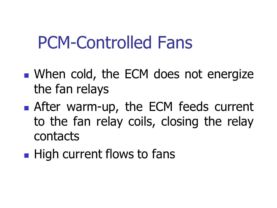 PCM-Controlled Fans When cold, the ECM does not energize the fan relays After warm-up, the ECM feeds current to the fan relay coils, closing the relay