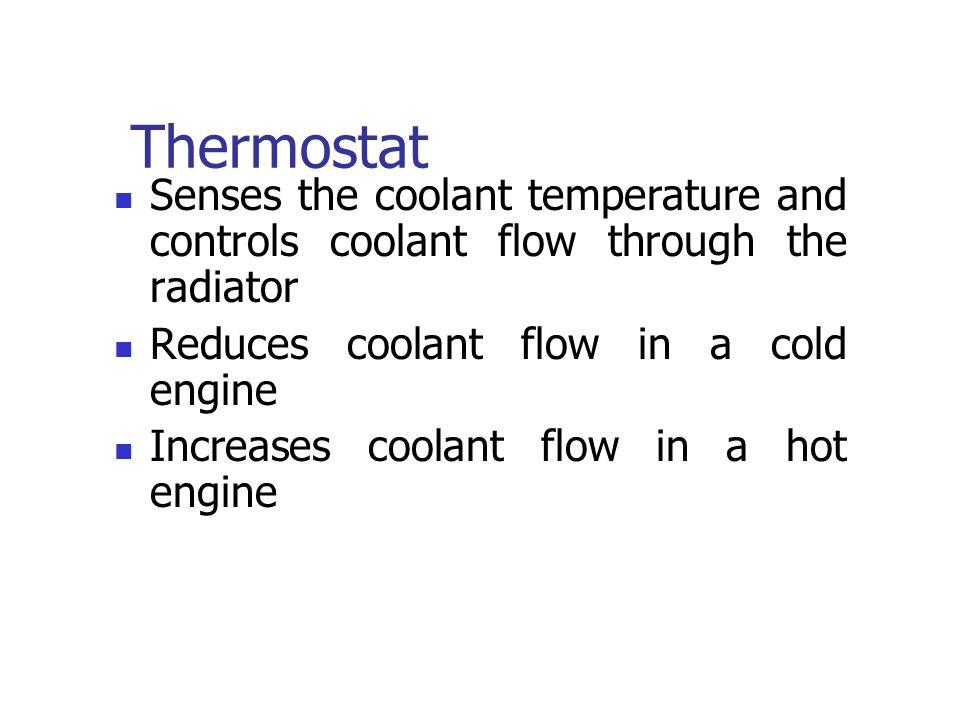 Thermostat Senses the coolant temperature and controls coolant flow through the radiator Reduces coolant flow in a cold engine Increases coolant flow