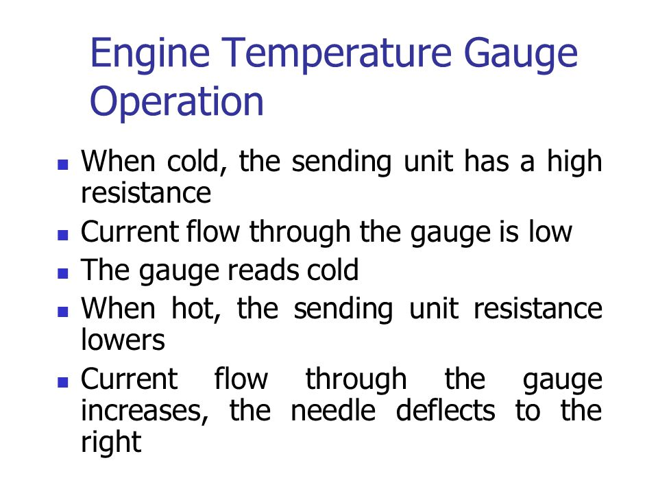 Engine Temperature Gauge Operation When cold, the sending unit has a high resistance Current flow through the gauge is low The gauge reads cold When h