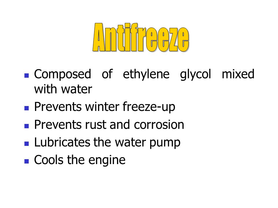 Composed of ethylene glycol mixed with water Prevents winter freeze-up Prevents rust and corrosion Lubricates the water pump Cools the engine