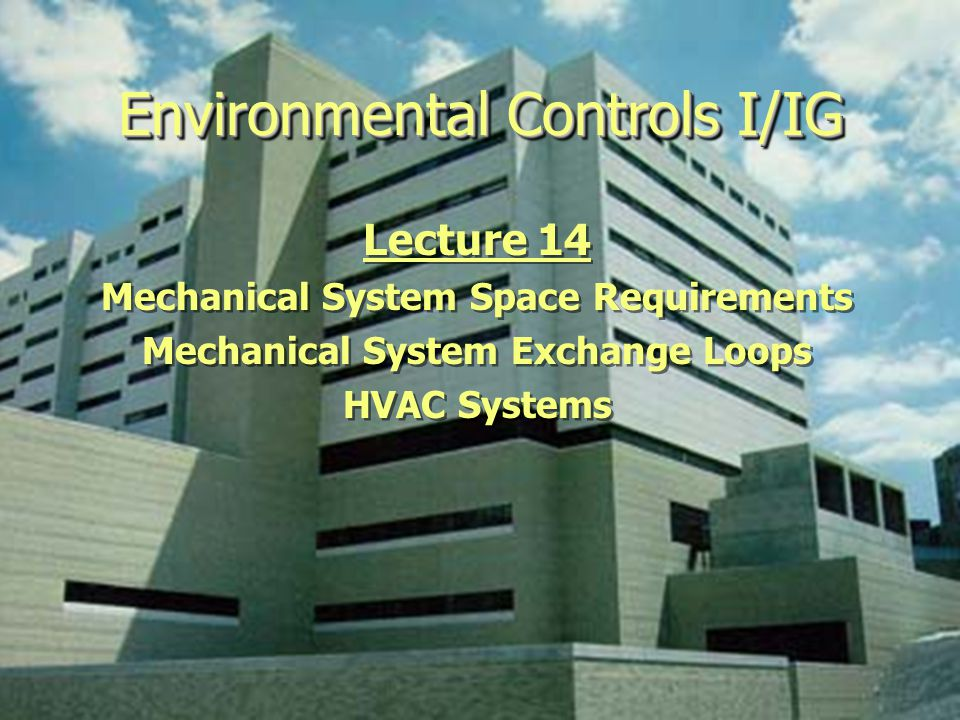 Environmental Controls I/IG Lecture 14 Mechanical System Space Requirements Mechanical System Exchange Loops HVAC Systems Lecture 14 Mechanical System Space Requirements Mechanical System Exchange Loops HVAC Systems