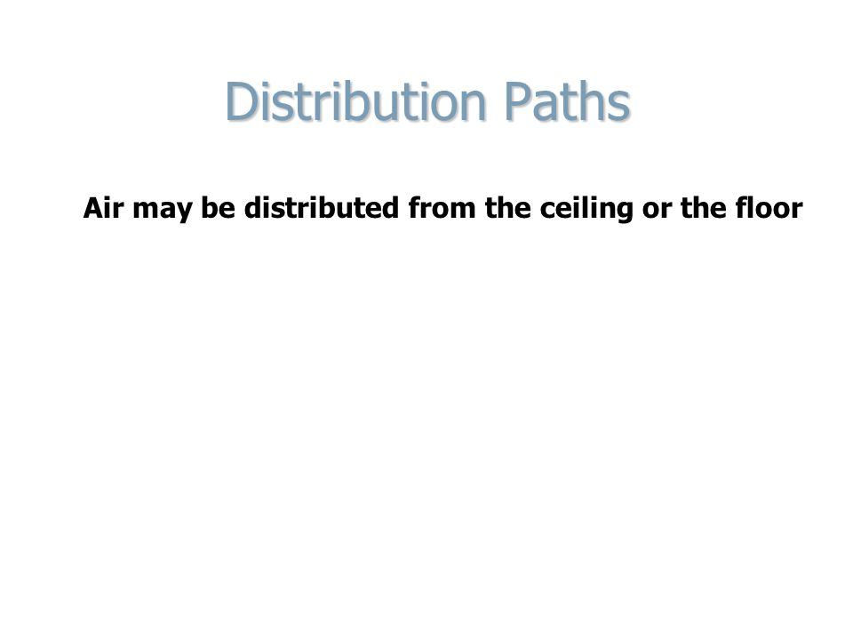 Distribution Paths Air may be distributed from the ceiling or the floor