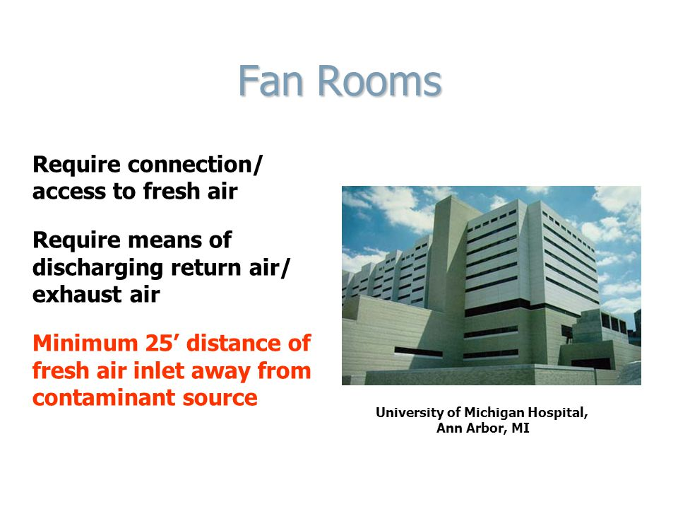 Fan Rooms Require connection/ access to fresh air Require means of discharging return air/ exhaust air Minimum 25' distance of fresh air inlet away from contaminant source University of Michigan Hospital, Ann Arbor, MI