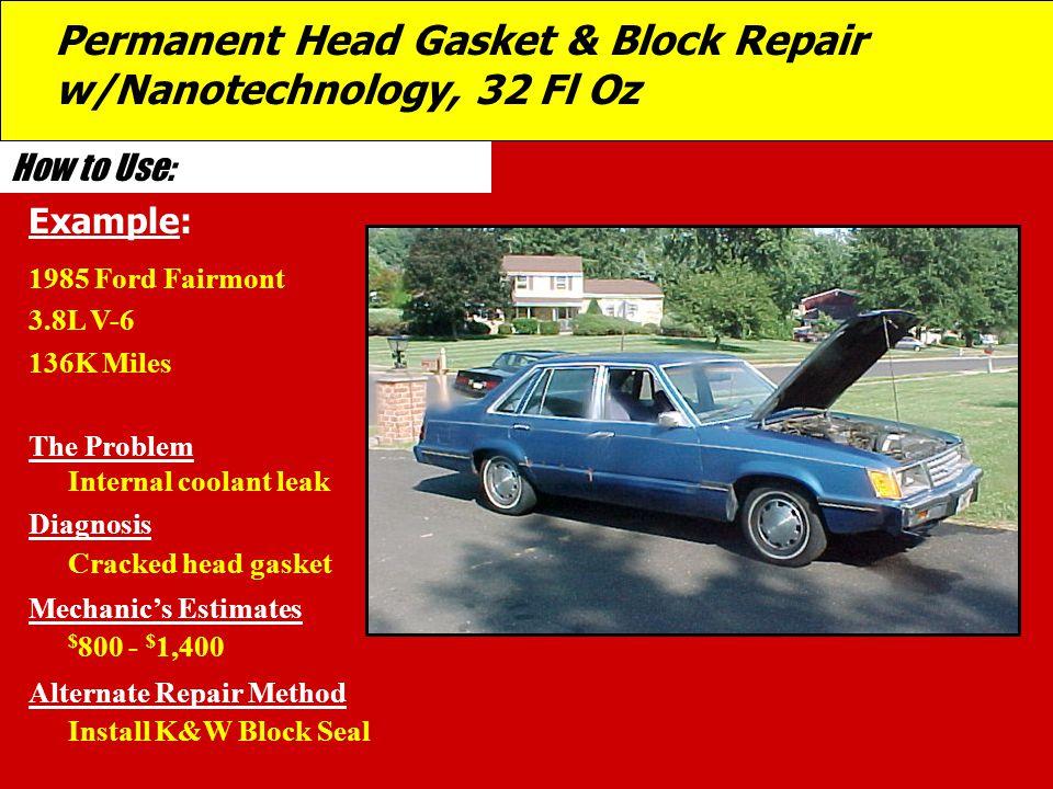 How to Use: 1985 Ford Fairmont 3.8L V-6 136K Miles The Problem Internal coolant leak Diagnosis Cracked head gasket Mechanic's Estimates $ 800 - $ 1,40