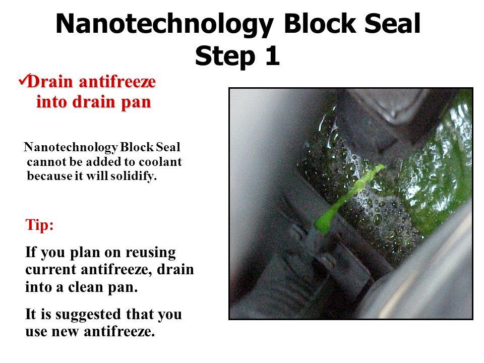 Nanotechnology Block Seal Step 1 Drain antifreeze into drain pan Drain antifreeze into drain pan Nanotechnology Block Seal cannot be added to coolant