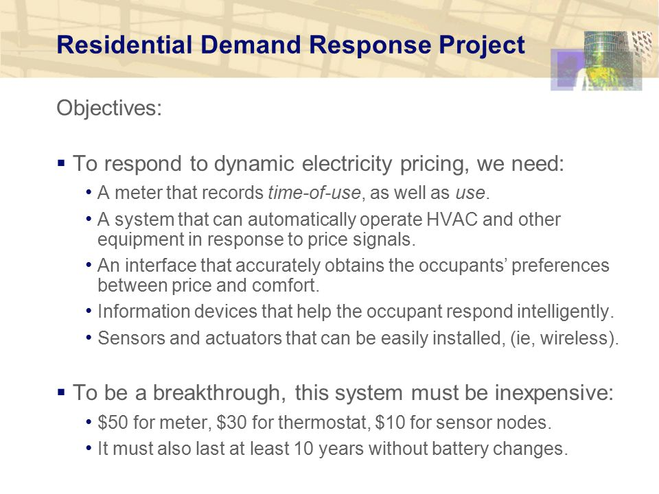 Residential Demand Response Project Objectives:  To respond to dynamic electricity pricing, we need: A meter that records time-of-use, as well as use.