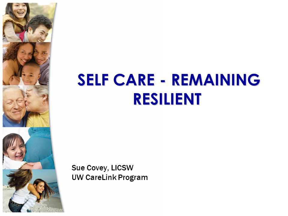 SELF CARE - REMAINING RESILIENT SELF CARE - REMAINING RESILIENT Sue Covey, LICSW UW CareLink Program
