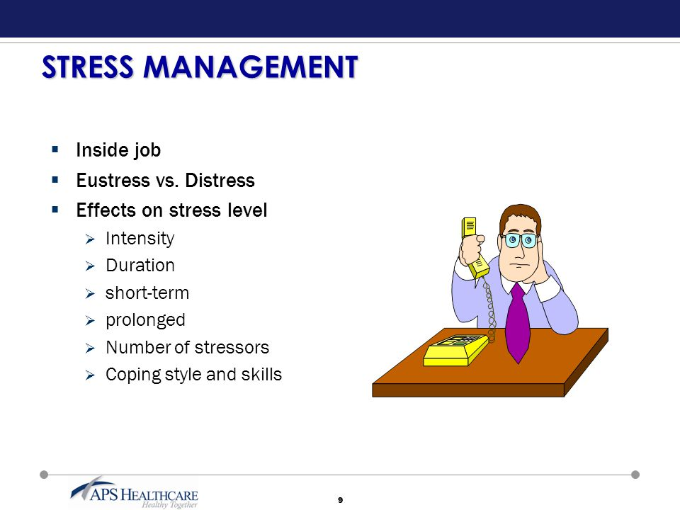 9 STRESS MANAGEMENT  Inside job  Eustress vs. Distress  Effects on stress level  Intensity  Duration  short-term  prolonged  Number of stresso