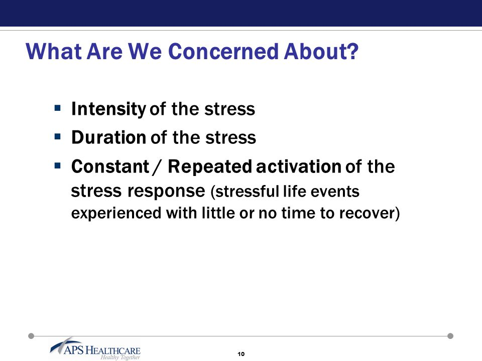 10 What Are We Concerned About?  Intensity of the stress  Duration of the stress  Constant / Repeated activation of the stress response (stressful
