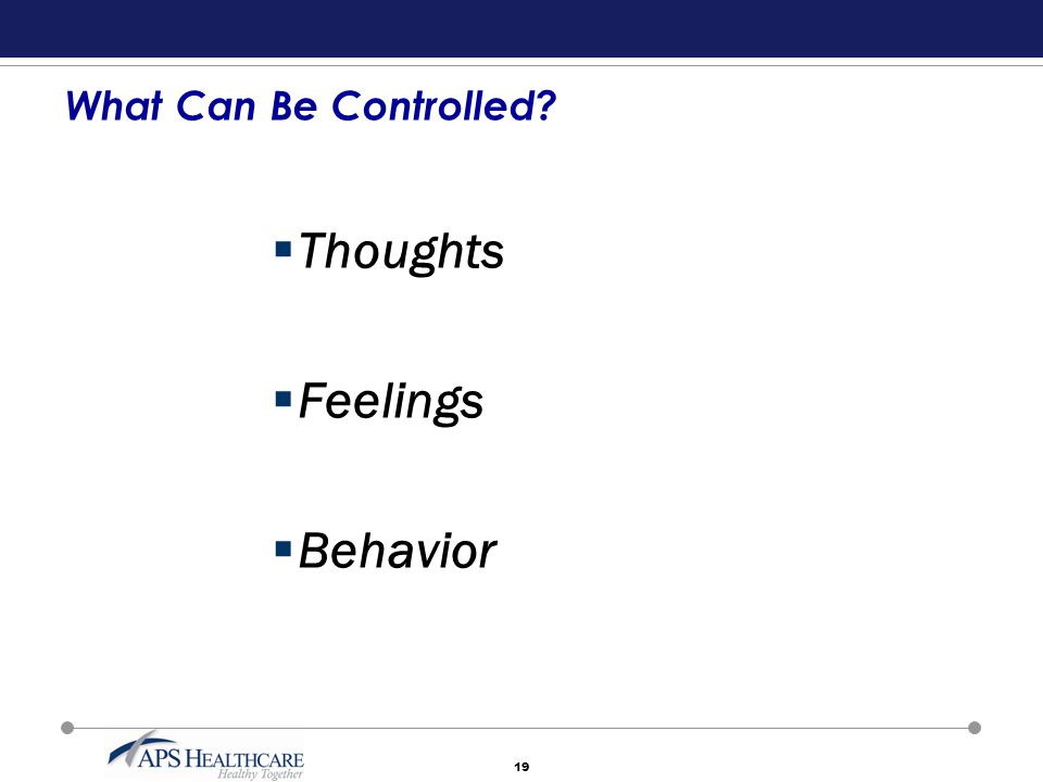 19 What Can Be Controlled?  Thoughts  Feelings  Behavior