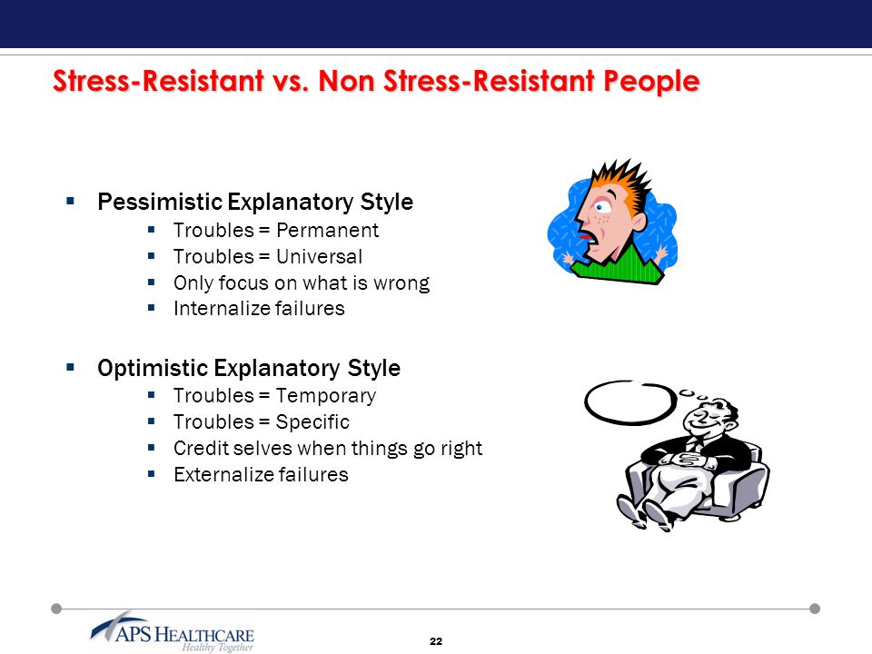 22 Stress-Resistant vs. Non Stress-Resistant People  Pessimistic Explanatory Style  Troubles = Permanent  Troubles = Universal  Only focus on what