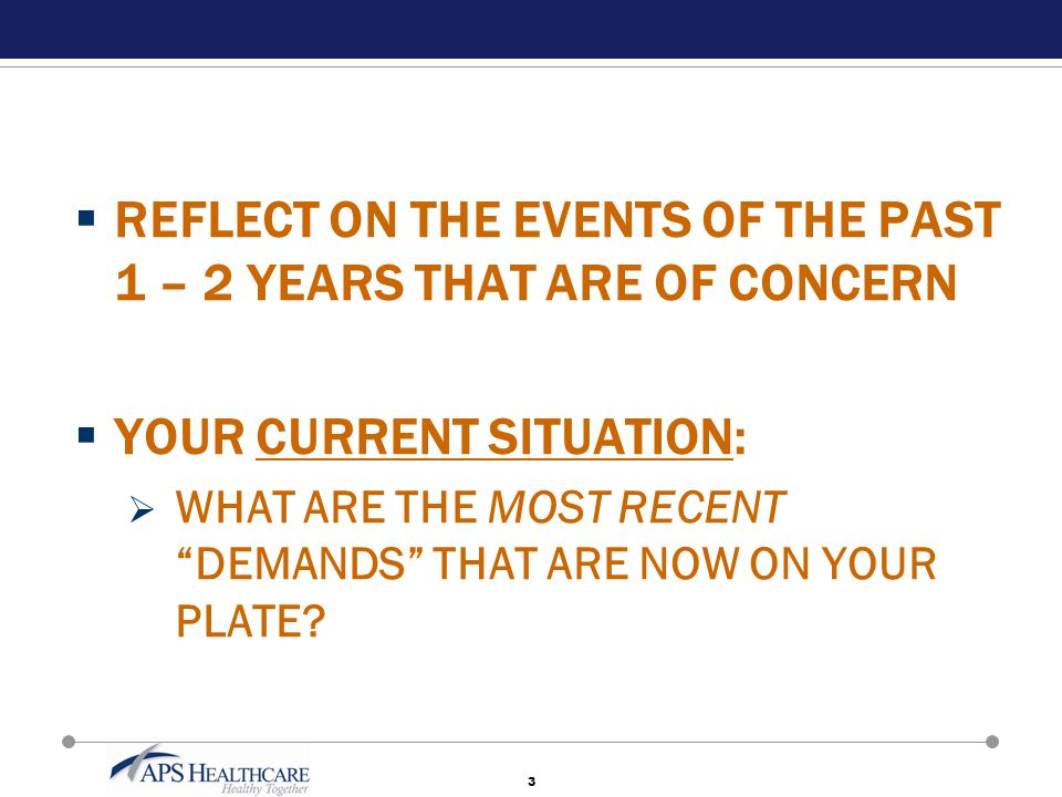"3  REFLECT ON THE EVENTS OF THE PAST 1 – 2 YEARS THAT ARE OF CONCERN  YOUR CURRENT SITUATION:  WHAT ARE THE MOST RECENT ""DEMANDS"" THAT ARE NOW ON Y"