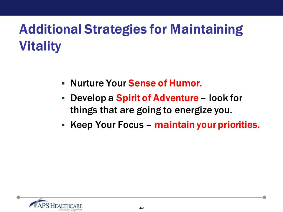 40 Additional Strategies for Maintaining Vitality  Nurture Your Sense of Humor.  Develop a Spirit of Adventure – look for things that are going to e