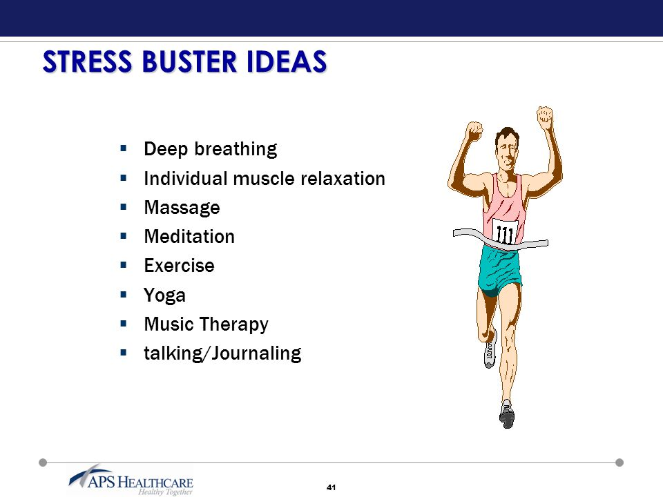 41 STRESS BUSTER IDEAS  Deep breathing  Individual muscle relaxation  Massage  Meditation  Exercise  Yoga  Music Therapy  talking/Journaling