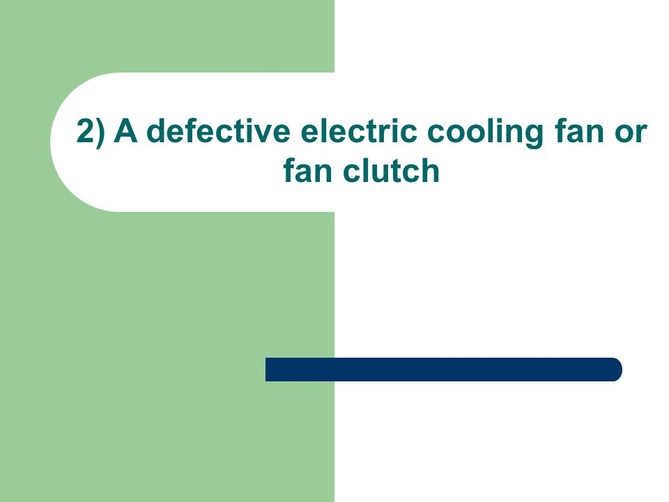 A defective electric cooling fan or fan clutch The fan clutch is a coupling device that is located between the water pump shaft and the fan.