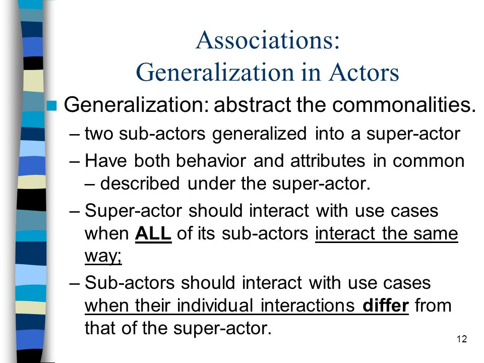 12 Associations: Generalization in Actors Generalization: abstract the commonalities. –two sub-actors generalized into a super-actor –Have both behavi