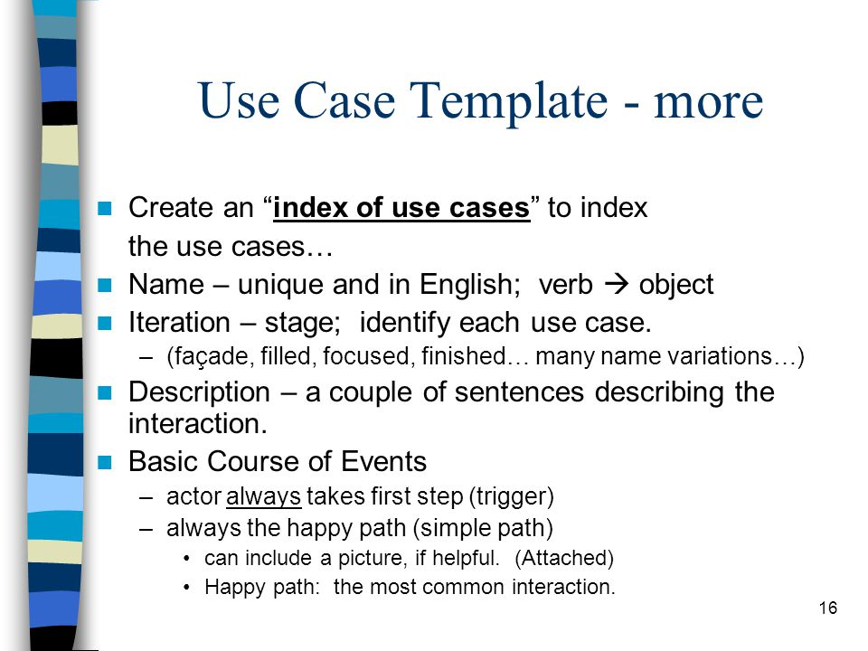 """16 Use Case Template - more Create an """"index of use cases"""" to index the use cases… Name – unique and in English; verb  object Iteration – stage; iden"""