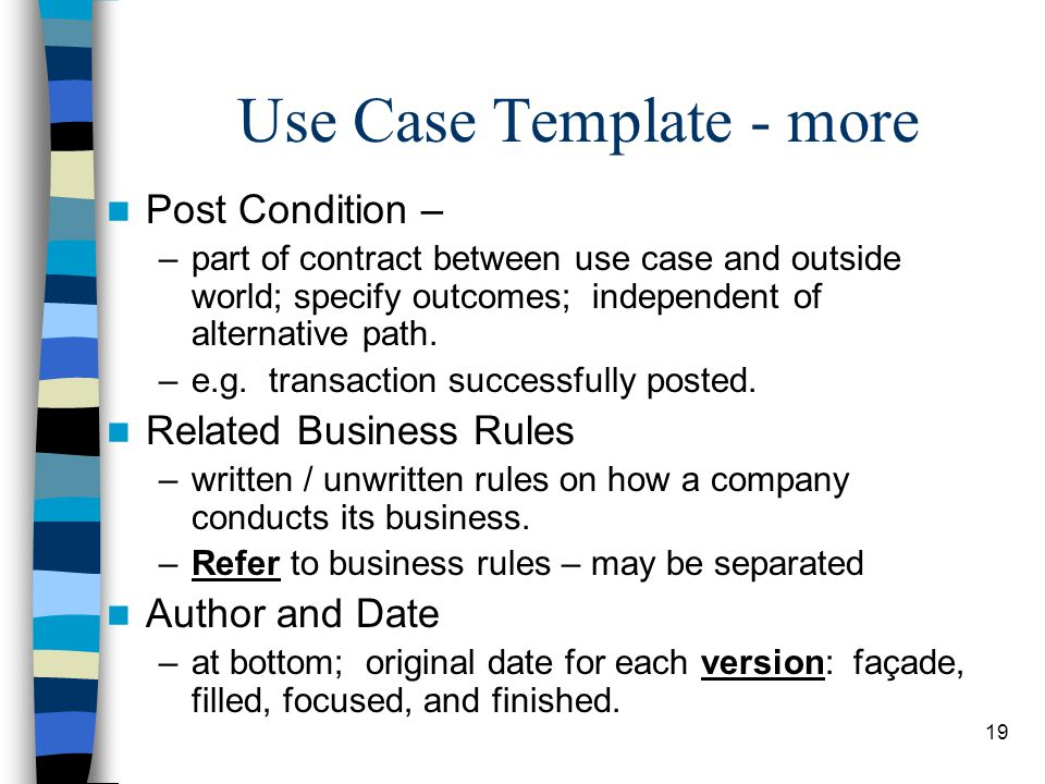 19 Use Case Template - more Post Condition – –part of contract between use case and outside world; specify outcomes; independent of alternative path.